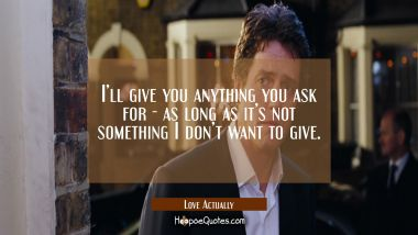 I'll give you anything you ask for - as long as it's not something I don't want to give. Quotes