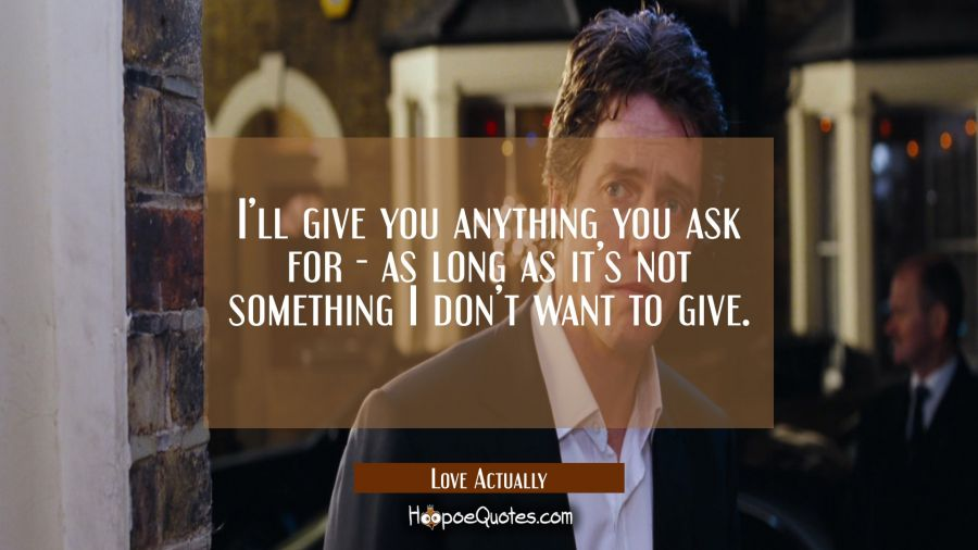 I'll give you anything you ask for - as long as it's not something I don't want to give. Movie Quotes Quotes