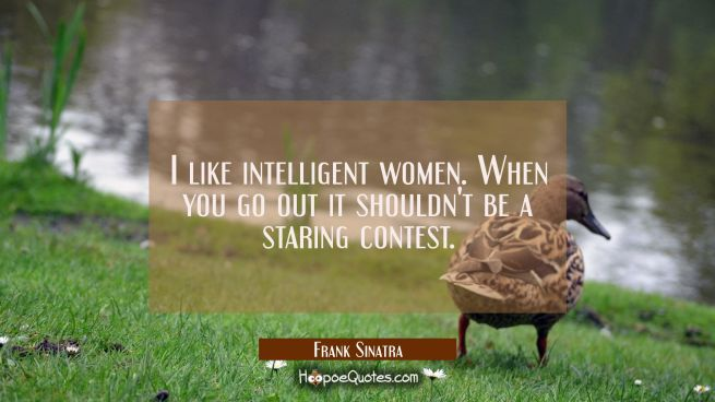I like intelligent women. When you go out it shouldn't be a staring contest.