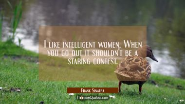 I like intelligent women. When you go out it shouldn't be a staring contest. Frank Sinatra Quotes