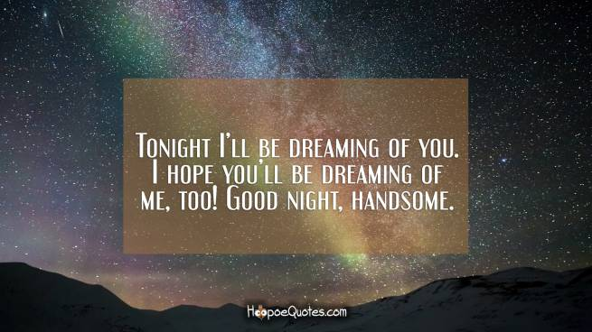 Tonight I'll be dreaming of you. I hope you'll be dreaming of me, too! Good night, handsome.