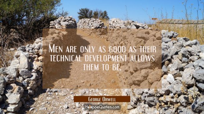 Men are only as good as their technical development allows them to be.
