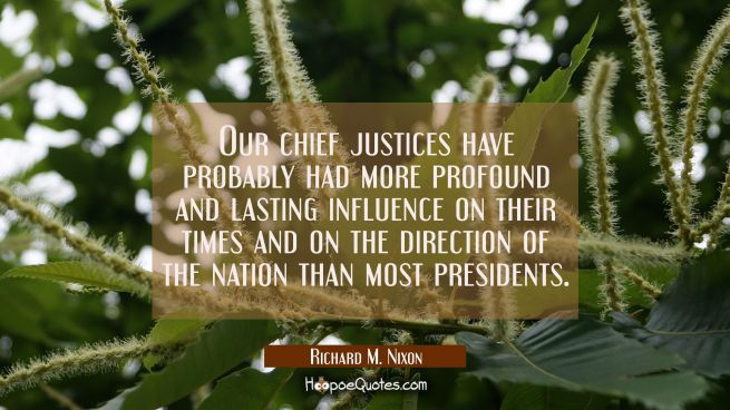 Our chief justices have probably had more profound and lasting influence on their times and on the