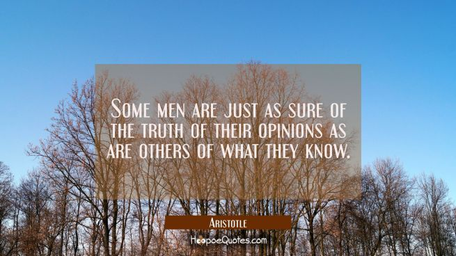 Some men are just as sure of the truth of their opinions as are others of what they know