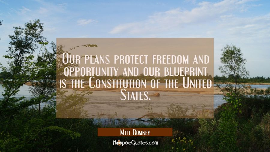Our plans protect freedom and opportunity and our blueprint is the Constitution of the United State Mitt Romney Quotes