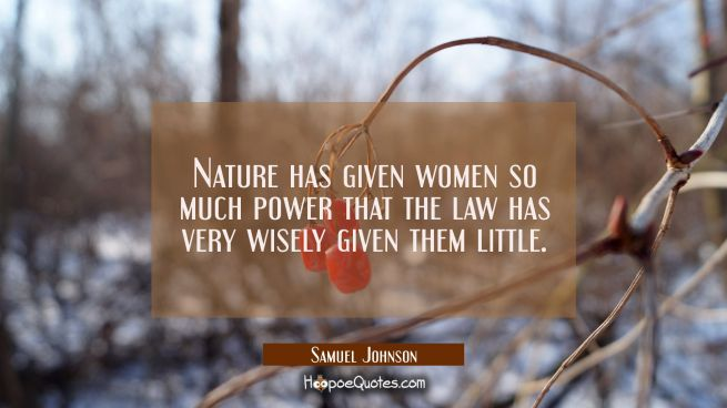 Nature has given women so much power that the law has very wisely given them little.