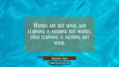 Words are but wind, and learning is nothing but words, ergo learning is nothing but wind.