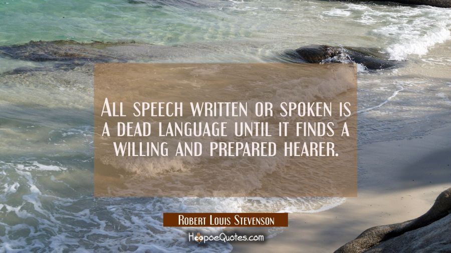 All speech written or spoken is a dead language until it finds a willing and prepared hearer. Robert Louis Stevenson Quotes