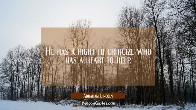 He has a right to criticize who has a heart to help.