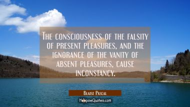 The consciousness of the falsity of present pleasures and the ignorance of the vanity of absent ple Blaise Pascal Quotes