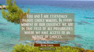 You and I are essentially infinite choice-makers. In every moment of our existence we are in that f