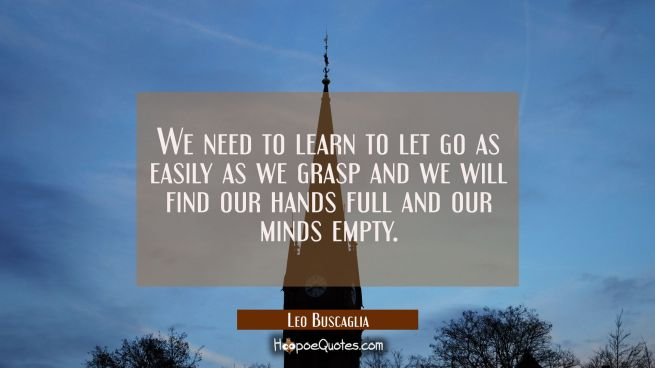 We need to learn to let go as easily as we grasp and we will find our hands full and our minds empty.