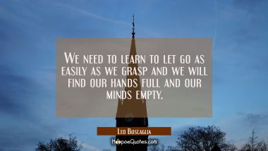 We need to learn to let go as easily as we grasp and we will find our hands full and our minds empty. Leo Buscaglia Quotes