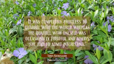 It was completely fruitless to quarrel with the world whereas the quarrel with oneself was occasion