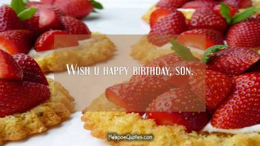 Wish u happy birthday, son. Birthday Quotes