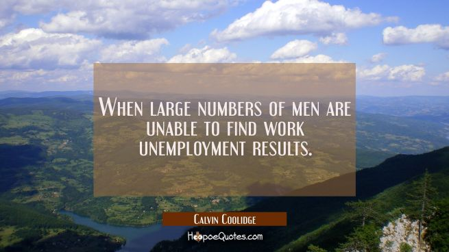When large numbers of men are unable to find work unemployment results.