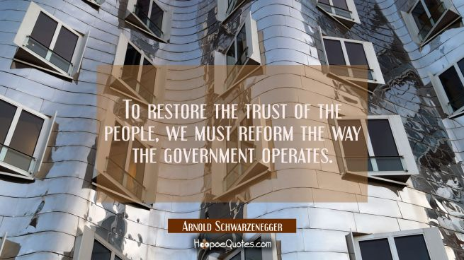 To restore the trust of the people we must reform the way the government operates.