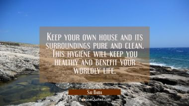 Keep your own house and its surroundings pure and clean. This hygiene will keep you healthy and ben Sai Baba Quotes