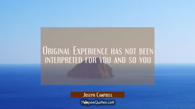 Original Experience has not been interpreted for you and so you Joseph Campbell Quotes