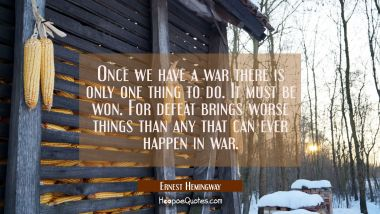 Once we have a war there is only one thing to do. It must be won. For defeat brings worse things th Ernest Hemingway Quotes