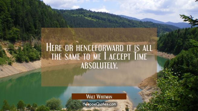 Here or henceforward it is all the same to me I accept Time absolutely.