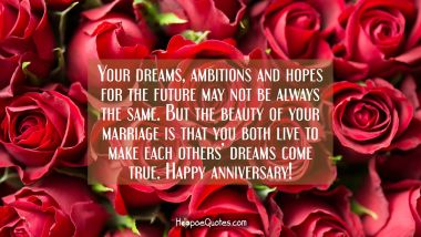 Your dreams, ambitions and hopes for the future may not be always the same. But the beauty of your marriage is that you both live to make each others' dreams come true. Happy anniversary! Anniversary Quotes