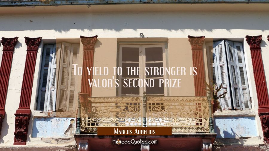 To yield to the stronger is valor's second prize Marcus Aurelius Quotes