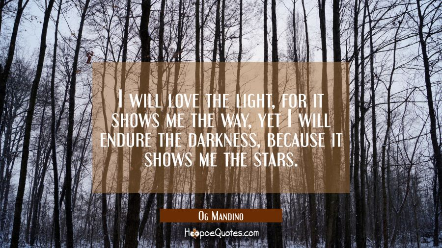 I will love the light for it shows me the way yet I will endure the darkness because it shows me th Og Mandino Quotes