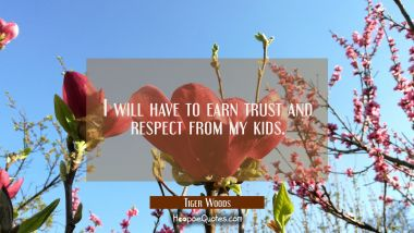 I will have to earn trust and respect from my kids. Tiger Woods Quotes