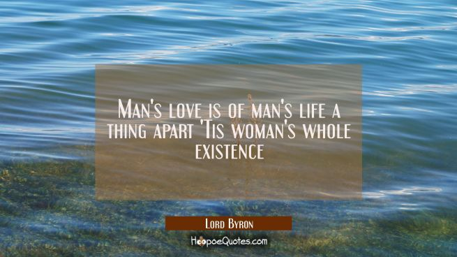 Man's love is of man's life a thing apart 'Tis woman's whole existence
