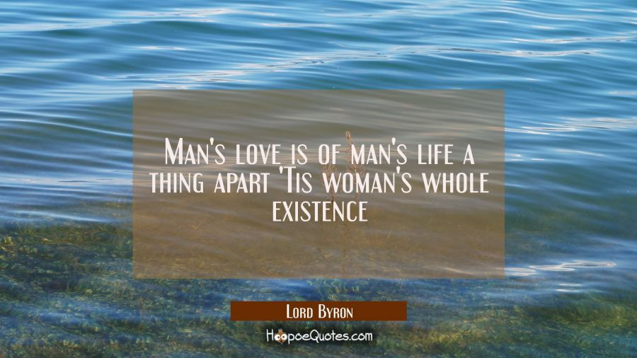 Man's love is of man's life a thing apart 'Tis woman's whole existence Lord Byron Quotes