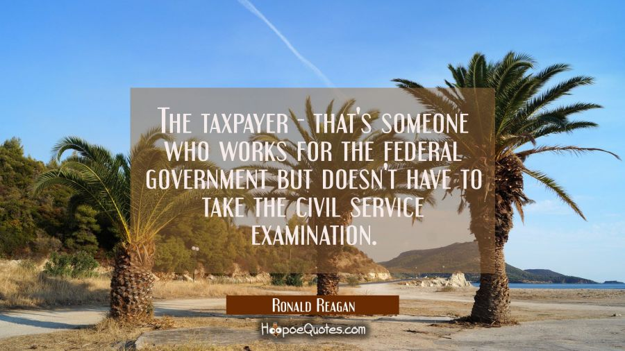 The taxpayer - that's someone who works for the federal government but doesn't have to take the civ Ronald Reagan Quotes