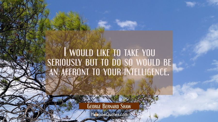 I would like to take you seriously but to do so would be an affront to your intelligence. George Bernard Shaw Quotes