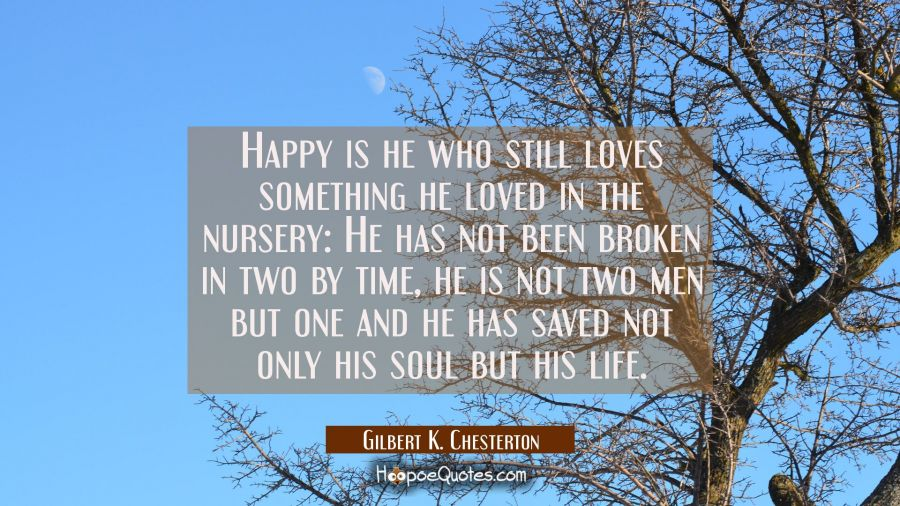 Happy is he who still loves something he loved in the nursery: He has not been broken in two by tim Gilbert K. Chesterton Quotes