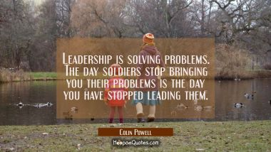 Leadership is solving problems. The day soldiers stop bringing you their problems is the day you ha