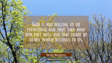God is not willing to do everything and thus take away our free will and that share of glory which