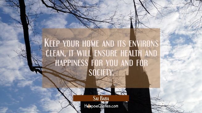 Keep your home and its environs clean, it will ensure health and happiness for you and for society.