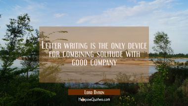 Letter writing is the only device for combining solitude with good company