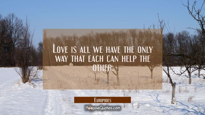 Love is all we have the only way that each can help the other.