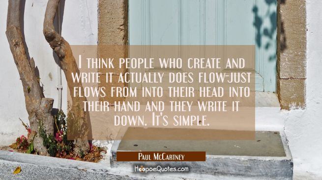 I think people who create and write it actually does flow-just flows from into their head into thei