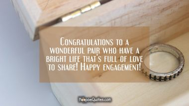 Congratulations to a wonderful pair who have a bright life that's full of love to share! Happy engagement! Engagement Quotes