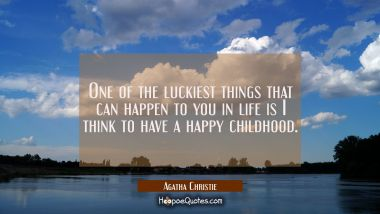 One of the luckiest things that can happen to you in life is I think to have a happy childhood.