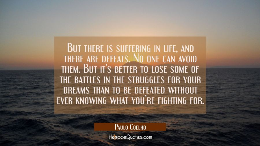 But there is suffering in life, and there are defeats. No one can avoid them. But it's better to lose some of the battles in the struggles for your dreams than to be defeated without ever knowing what you're fighting for. Paulo Coelho Quotes