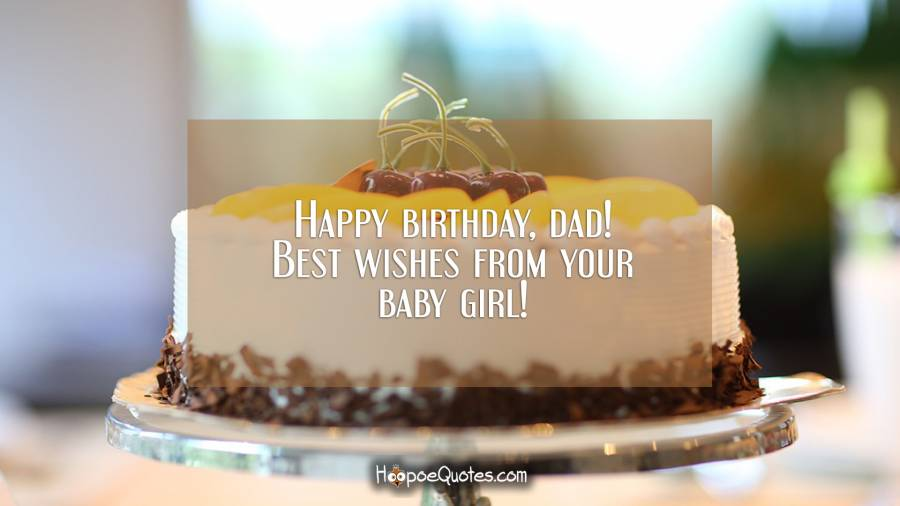 Happy birthday, dad! Best wishes from your baby girl! Birthday Quotes
