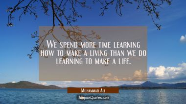 We spend more time learning how to make a living than we do learning to make a life. Muhammad Ali Quotes