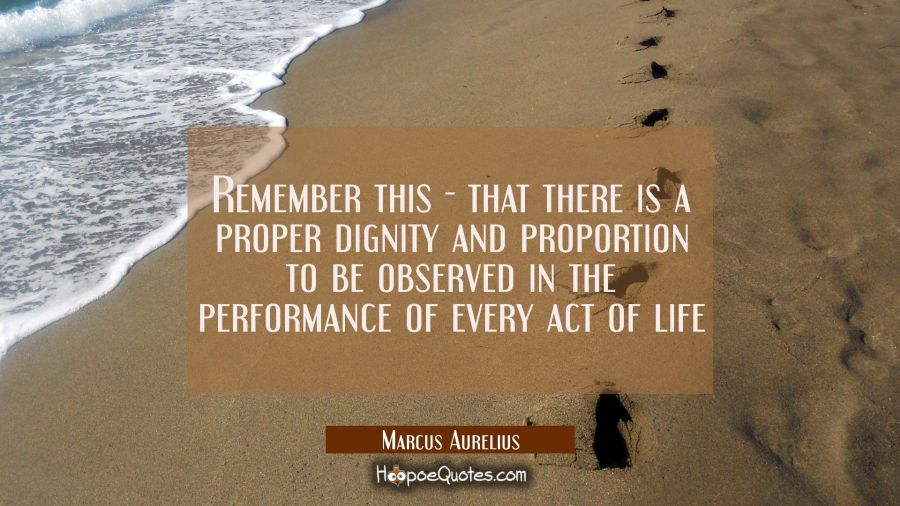 Remember this - that there is a proper dignity and proportion to be observed in the performance of Marcus Aurelius Quotes