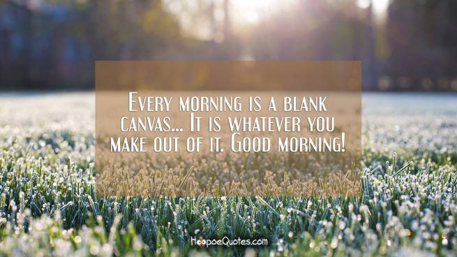 Every morning is a blank canvas... It is whatever you make out of it. Good morning!