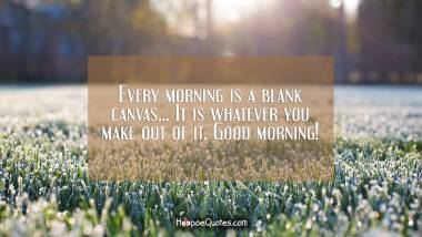 Every morning is a blank canvas... It is whatever you make out of it. Good morning! Quotes