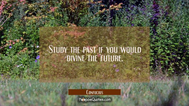 Study the past if you would divine the future