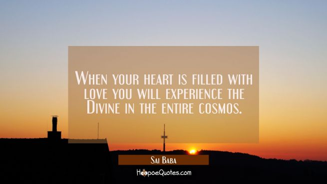 When your heart is filled with love you will experience the Divine in the entire cosmos.